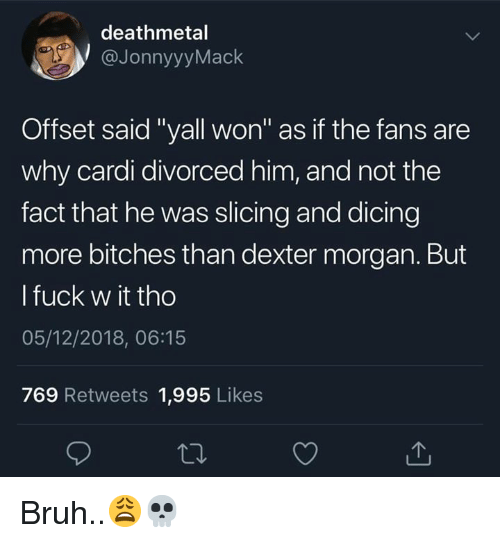 """Dexter: deathmetal  @JonnyyyMack  Offset said """"yall won"""" as if the fans are  why cardi divorced him, and not the  fact that he was slicing and dicing  more bitches than dexter morgan. But  l fuck w it tho  05/12/2018, 06:15  769 Retweets 1,995 Likes Bruh..😩💀"""