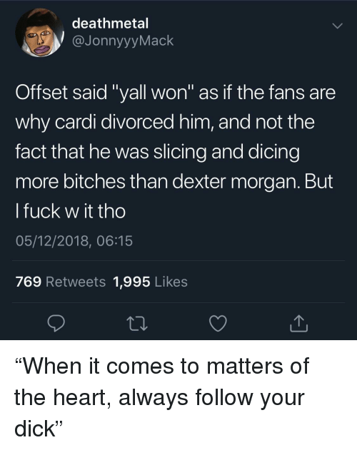 """Dexter: deathmetal  JonnyyyMack  Offset said """"yall won"""" as if the fans are  why cardi divorced him, and not the  fact that he was slicing and dicing  more bitches than dexter morgan. But  l fuck w it tho  05/12/2018, 06:15  769 Retweets 1,995 Likes """"When it comes to matters of the heart, always follow your dick"""""""
