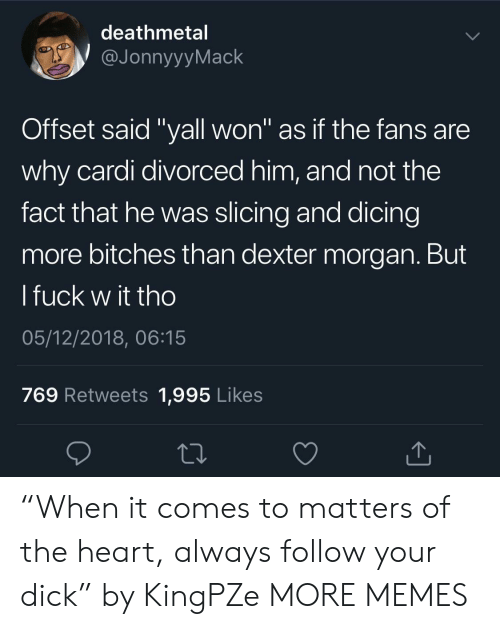 """Dexter: deathmetal  JonnyyyMack  Offset said """"yall won"""" as if the fans are  why cardi divorced him, and not the  fact that he was slicing and dicing  more bitches than dexter morgan. But  l fuck w it tho  05/12/2018, 06:15  769 Retweets 1,995 Likes """"When it comes to matters of the heart, always follow your dick"""" by KingPZe MORE MEMES"""