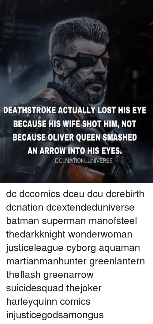 shotting: DEATHSTROKE ACTUALLY LOST HIS EY  BECAUSE HIS WIFE SHOT HIM, NOT  BECAUSE OLIVER QUEEN SMASHED  AN ARROW INTO HIS EYES.  DC NATION UNIVERSE dc dccomics dceu dcu dcrebirth dcnation dcextendeduniverse batman superman manofsteel thedarkknight wonderwoman justiceleague cyborg aquaman martianmanhunter greenlantern theflash greenarrow suicidesquad thejoker harleyquinn comics injusticegodsamongus