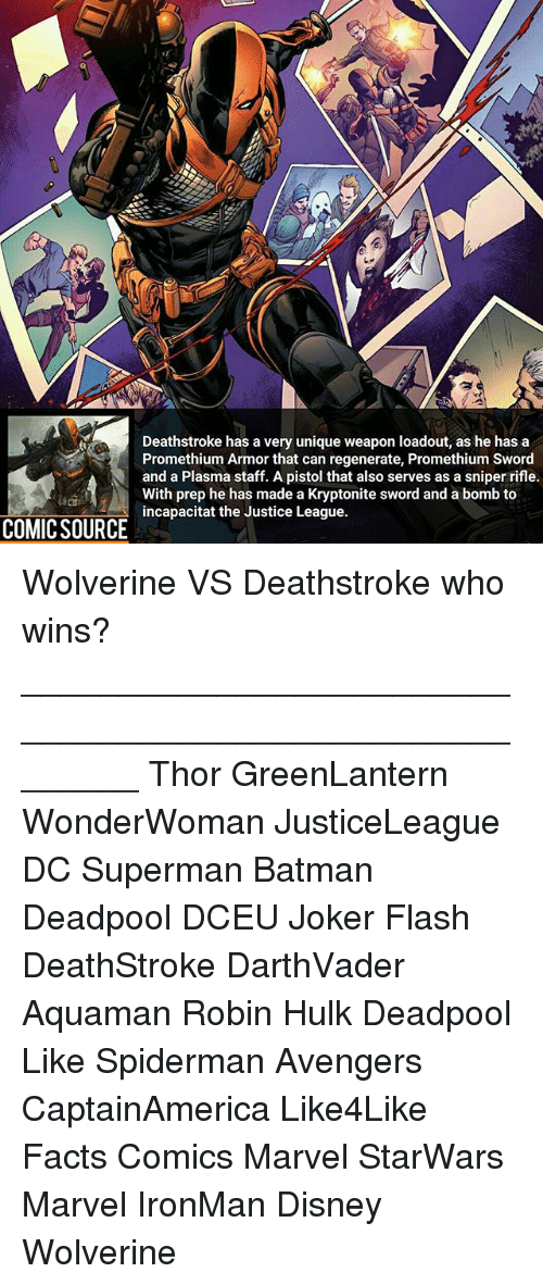 preps: Deathstroke has a very unique weapon loadout, as he has a  Promethium Armor that can regenerate, Promethium Sword  and a Plasma staff. A pistol that also serves as a sniper rifle.  With prep he has made a Kryptonite sword and a bomb to  incapacitat the Justice League.  COMIC SOURCE Wolverine VS Deathstroke who wins? ________________________________________________________ Thor GreenLantern WonderWoman JusticeLeague DC Superman Batman Deadpool DCEU Joker Flash DeathStroke DarthVader Aquaman Robin Hulk Deadpool Like Spiderman Avengers CaptainAmerica Like4Like Facts Comics Marvel StarWars Marvel IronMan Disney Wolverine