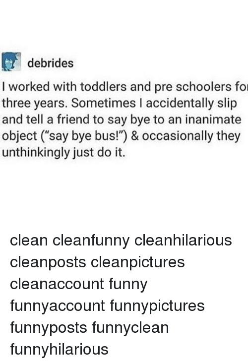 """Funny, Just Do It, and Memes: debrides  I worked with toddlers and pre schoolers fo  three years. Sometimes I accidentally slip  and tell a friend to say bye to an inanimate  object (say bye bus!"""") & occasionally they  unthinkingly just do it. clean cleanfunny cleanhilarious cleanposts cleanpictures cleanaccount funny funnyaccount funnypictures funnyposts funnyclean funnyhilarious"""