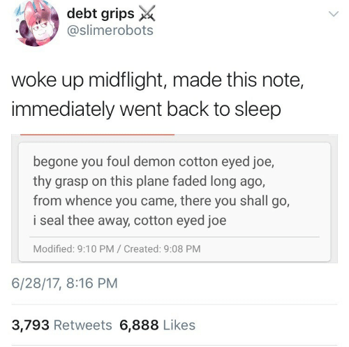 Cotton Eyed Joe: debt grips X  @slimerobots  woke up midflight, made this note,  immediately went back to sleep  begone you foul demon cotton eyed joe,  thy grasp on this plane faded long ago,  from whence you came, there you shall go,  i seal thee away, cotton eyed joe  Modified: 9:10 PM/ Created: 9:08 PM  6/28/17, 8:16 PM  3,793 Retweets 6,888 Likes