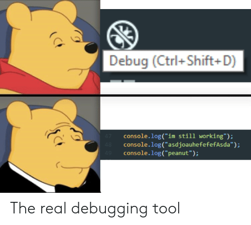 "The Real, Tool, and Working: Debug (Ctrl+Shift+D)  console.log(""im still working"");  console.log(""asdjoauhefefefAsda"")  console.log("" peanut""): The real debugging tool"