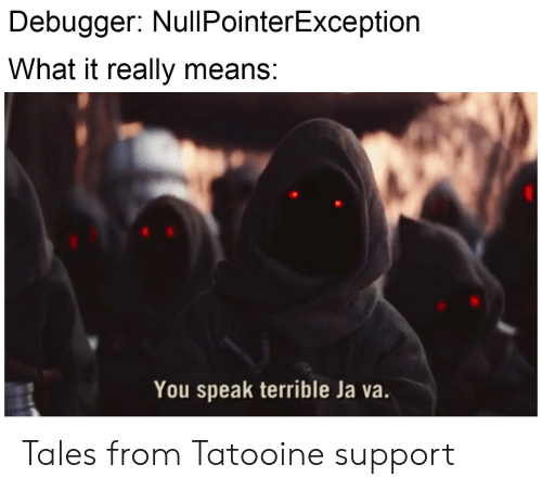 tales: Debugger: NullPointerException  What it really means:  You speak terrible Ja va. Tales from Tatooine support