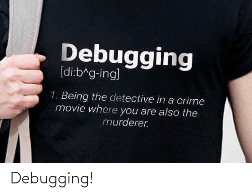Crime: Debugging  [di:b^g-ing]  1. Being the detective in a crime  movie where you are also the  murderer. Debugging!