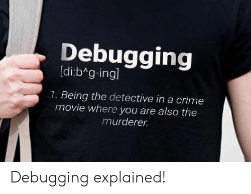 Crime, Movie, and Detective: Debugging  [di:b g-ingl  1. Being the detective in a crime  movie where you are also the  murderer Debugging explained!