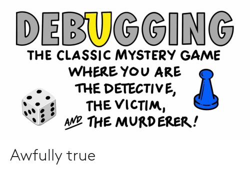 detective: DEBUGGING  THE CLASSIC MYSTERY GAME  WHERE YOU ARE  THE DETECTIVE,  THE VICTIM,  AND THE MURDERER! Awfully true