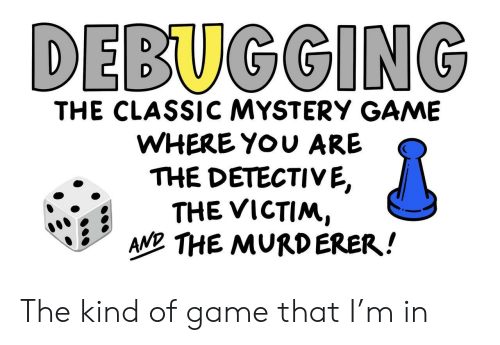 detective: DEBUGGING  THE CLASSICC MYSTERY GAME  WHERE YOU ARE  THE DETECTIVE,  THE VICTIM,  AN THE MURDERER! The kind of game that I'm in