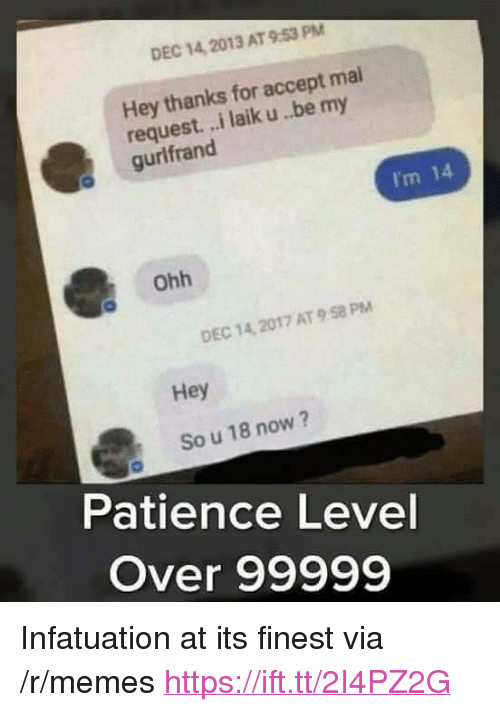 """Memes, Patience, and Via: DEC 14, 2013 AT 9.53 PM  Hey thanks for accept mai  request. ..i laik u..be my  gurlfrand  I'm 14  ohh  DEC 14, 2017 AT 9 58 PM  Hey  So u 18 now?  Patience Level  Over 99999 <p>Infatuation at its finest via /r/memes <a href=""""https://ift.tt/2I4PZ2G"""">https://ift.tt/2I4PZ2G</a></p>"""