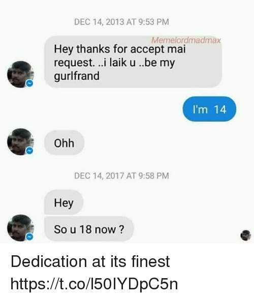 Memes, 🤖, and Accept: DEC 14, 2013 AT 9:53 PM  Memelordmadmax  Hey thanks for accept mai  request. ..i laik u ..be my  gurlfrand  I'm 14  Ohh  DEC 14, 2017 AT 9:58 PM  Hey  So u 18 now ? Dedication at its finest https://t.co/l50IYDpC5n