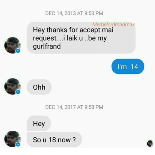 Memes, 🤖, and Accept: DEC 14, 2013 AT 9:53 PM  Memelordmadmax  Hey thanks for accept mai  request. ..i laik u ..be my  gurlfrand  I'm 14  Ohh  DEC 14, 2017 AT 9:58 PM  Hey  So u 18 now?