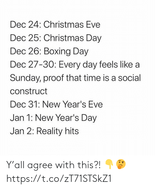 eve: Dec 24: Christmas Eve  Dec 25: Christmas Day  Dec 26: Boxing Day  Dec 27-30: Every day feels like a  Sunday, proof that time is a social  construct  Dec 31: New Year's Eve  Jan 1: New Year's Day  Jan 2: Reality hits Y'all agree with this?! 👇🤔 https://t.co/zT71STSkZ1