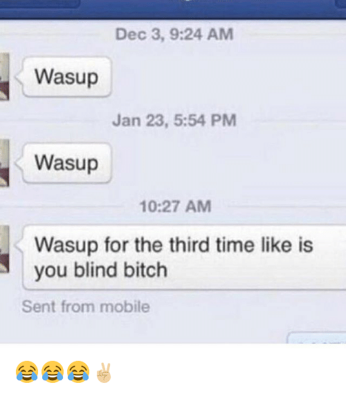 Bitch, Funny, and Mobile: Dec 3, 9:24 AM  Wasup  Jan 23, 5:54 PM  Wasup  10:27 AM  Wasup for the third time like is  you blind bitch  Sent from mobile 😂😂😂✌🏼