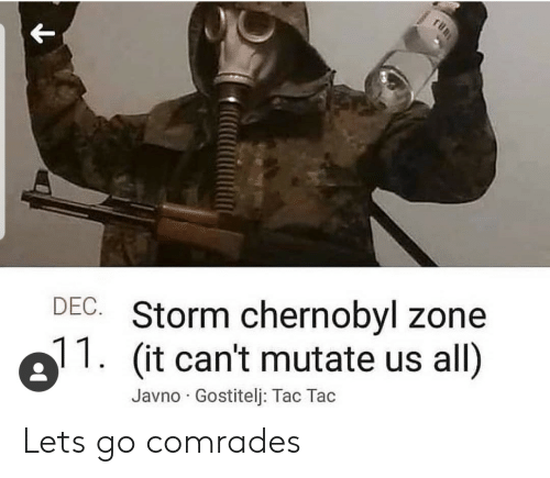 storm: DEC. Storm chernobyl zone  (it can't mutate us all)  Javno Gostitelj: Tac Tac Lets go comrades