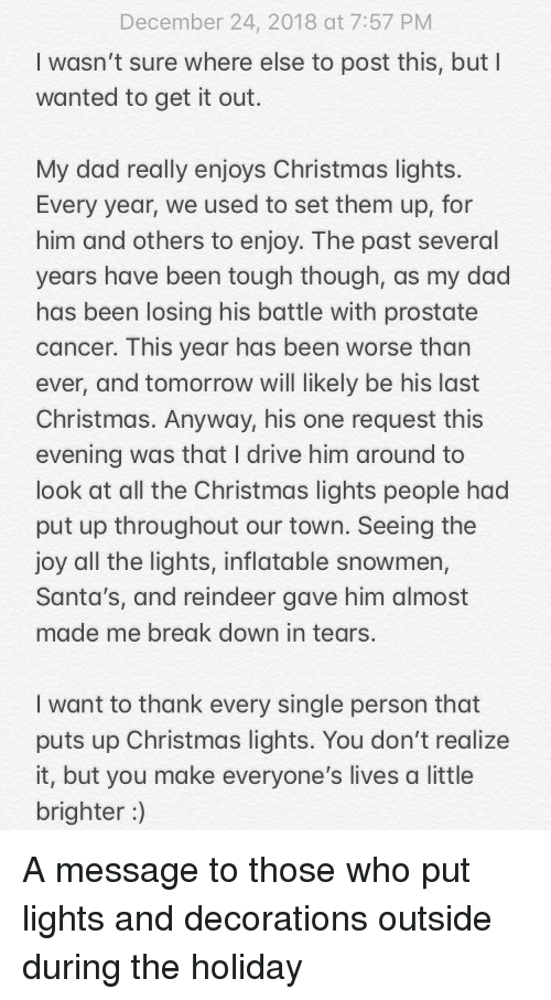 inflatable: December 24, 2018 at 7:57 PM  I wasn't sure where else to post this, but I  wanted to get it out.  My dad really enjoys Christmas lights  Every year, we used to set them up, for  him and others to enjoy. The past several  years have been tough though, as my dad  has been losing his battle with prostate  cancer. This year has been worse than  ever, and tomorrow will likely be his last  Christmas. Anyway, his one request this  evening was that I drive him around to  look at all the Christmas lights people had  put up throughout our town. Seeing the  joy all the lights, inflatable snowmen,  Santa's, and reindeer gave him almost  made me break down in tears.  I want to thank every single person that  puts up Christmas lights. You don't realize  it, but you make everyone's lives a little  brighter) A message to those who put lights and decorations outside during the holiday