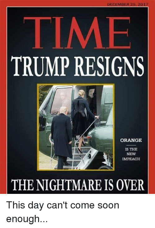 impeach: DECEMBER 25 2017  TIME  TRUMP RESIGNS  ORANGE  IS THE  NEW  IMPEACH  THE NIGHTMARE IS OVER This day can't come soon enough...