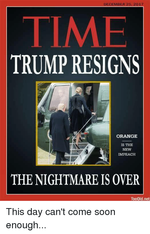 impeach: DECEMBER 25.2017  TIME  TRUMP RESIGNS  ORANGE  İS THE  NEW  IMPEACH  THE NIGHTMARE IS OVER  TooOid.net This day can't come soon enough...