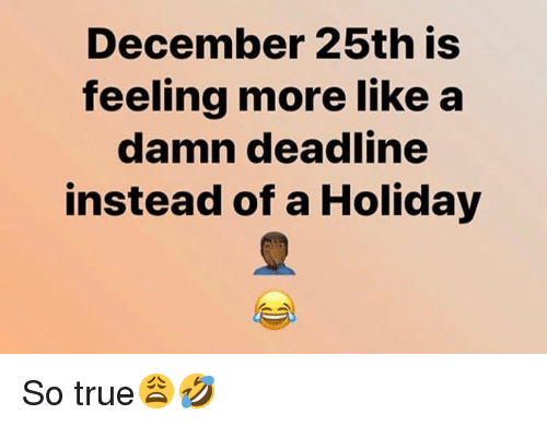 True, Hood, and Holiday: December 25th is  feeling more like a  damn deadline  instead of a Holiday So true😩🤣