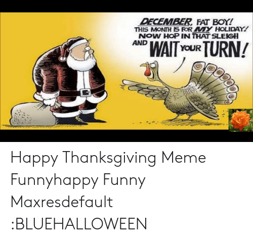Funny, Meme, and Thanksgiving: DECEMBER FAT BOY!  THIS MONTH IS ROR MY HOLIDAY!  NOW HOP IN THAT SLEIGH  AND  WAITYoUR TURN! Happy Thanksgiving Meme Funnyhappy Funny Maxresdefault :BLUEHALLOWEEN