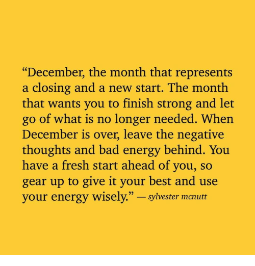 """Bad, Energy, and Fresh: """"December, the month that represents  a closing and a new start. The month  that wants you to finish strong and let  go of what is no longer needed. When  December is over, leave the negative  thoughts and bad energy behind. You  have a fresh start ahead of you, so  gear up to give it your best and use  your energy wisely."""" - sylvester  mcrubt"""