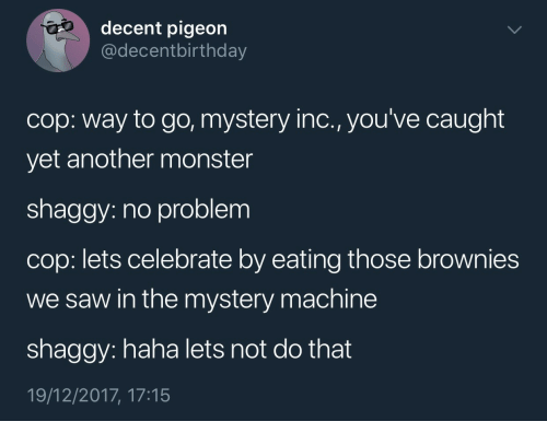 Way To Go: decent pigeon  @decentbirthday  cop: way to go, mystery inc., you've caught  yet another monster  shaggy: no problem  cop: lets celebrate by eating those brownies  we saw in the mystery machine  shaggy: haha lets not do that  19/12/2017, 17:15