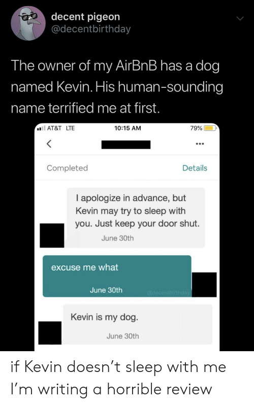 Airbnb, At&t, and Sleep: decent pigeon  @decentbirthday  The owner of my AirBnB has a dog  named Kevin. His human-sounding  name terrified me at first.  AT&T LTE  79%  10:15 AM  Completed  Details  I apologize in advance, but  Kevin may try to sleep with  you. Just keep your door shut.  June 30th  excuse me what  June 30th  @decentbirthday  Kevin is my dog  June 30th if Kevin doesn't sleep with me I'm writing a horrible review