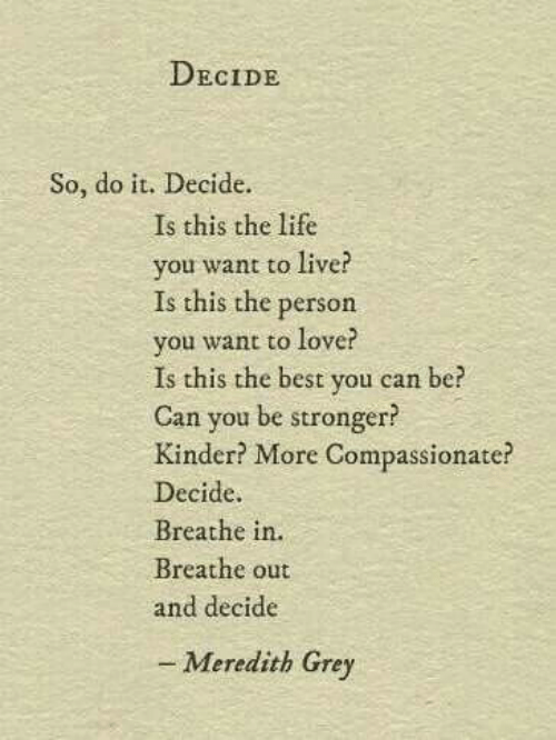 kinder: DECIDE  So, do it. Decide.  Is this the life  you want to live?  Is this the person  you want to love?  Is this the best you can be?  Can you be stronger?  Kinder? More Compassionate?  Decide.  Breathe in.  Breathe out  and decide  - Meredith Grey