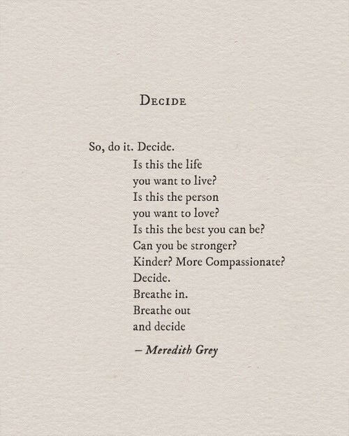 Grey: DECIDE  So, do it. Decide.  Is this the life  you want to live?  Is this the person  vou w  Is this the best you can be?  Can you be stronger?  Kinder? More Compassionate?  Decide.  Breathe in.  Breathe out  and decide  ant to love?  - Meredith Grey