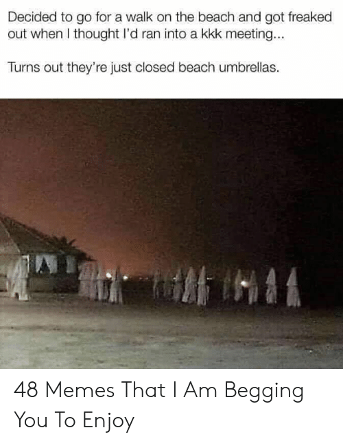 Kkk, Memes, and Beach: Decided to go for a walk on the beach and got freaked  out when I thought I'd ran into a kkk meeting...  Turns out they're just closed beach umbrellas. 48 Memes That I Am Begging You To Enjoy