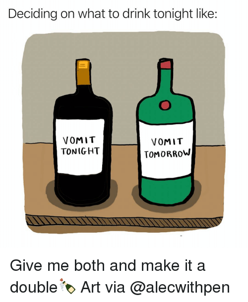 Funny, Tomorrow, and Art: Deciding on what to drink tonight like:  VOMIT  TONIGHT  VOMIT  TOMORROW Give me both and make it a double🍾 Art via @alecwithpen
