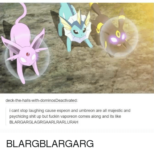 umbreon: deck-the-halls-with-dominosDeactivated:  i cant stop laughing cause espeon and umbreon are all majestic and  psychicing shit up but fuckin vaporeon comes along and its like  BLARGARGLAGRGAARLRARLURAH BLARGBLARGARG