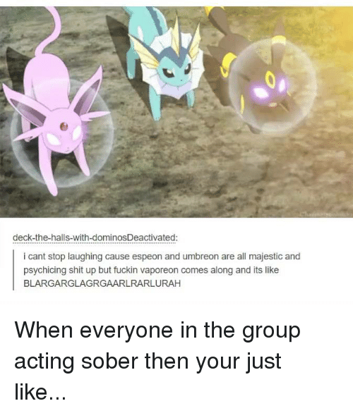 umbreon: deck-the-halls-with-dominosDeactivated:  i cant stop laughing cause espeon and umbreon are all majestic and  psychicing shit up but fuckin vaporeon comes along and its like  BLARGARGLAGRGAARLRARLURAH When everyone in the group acting sober then your just like...