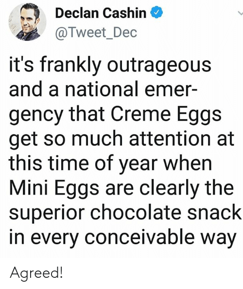 frankly: Declan Cashin  @Tweet_Dec  it's frankly outrageous  and a national emer-  gency that Creme Eggs  get so much attention at  this time of year when  Mini Eggs are clearly the  superior chocolate snack  in every conceivable way Agreed!