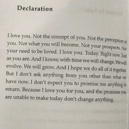 concept: Declaration  of you. Not the perception of  I love  Not the  concept  will become. Not your prospects. Not  you.  you. Not what  your need to be loved. I love you. Today. Right now. Just  as you are. And I know, with time we will change. We will  evolve. We will grow. And I hope we do all of it together  But I don't ask anything from you other than what we  have now. I don't expect you to promise me anything in  return. Because I love you  you  and the promises you  for  you,  are unable to make today don't change anything