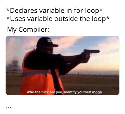 who the fuck: *Declares variable in for loop*  *Uses variable outside the loop*  My Compiler:  SEC  Who the fuck are you, identify yourself n'gga …