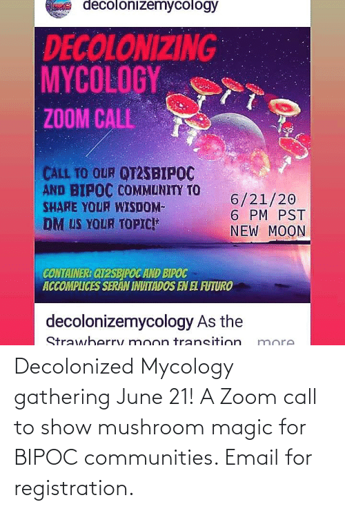 Zoom: Decolonized Mycology gathering June 21! A Zoom call to show mushroom magic for BIPOC communities. Email for registration.