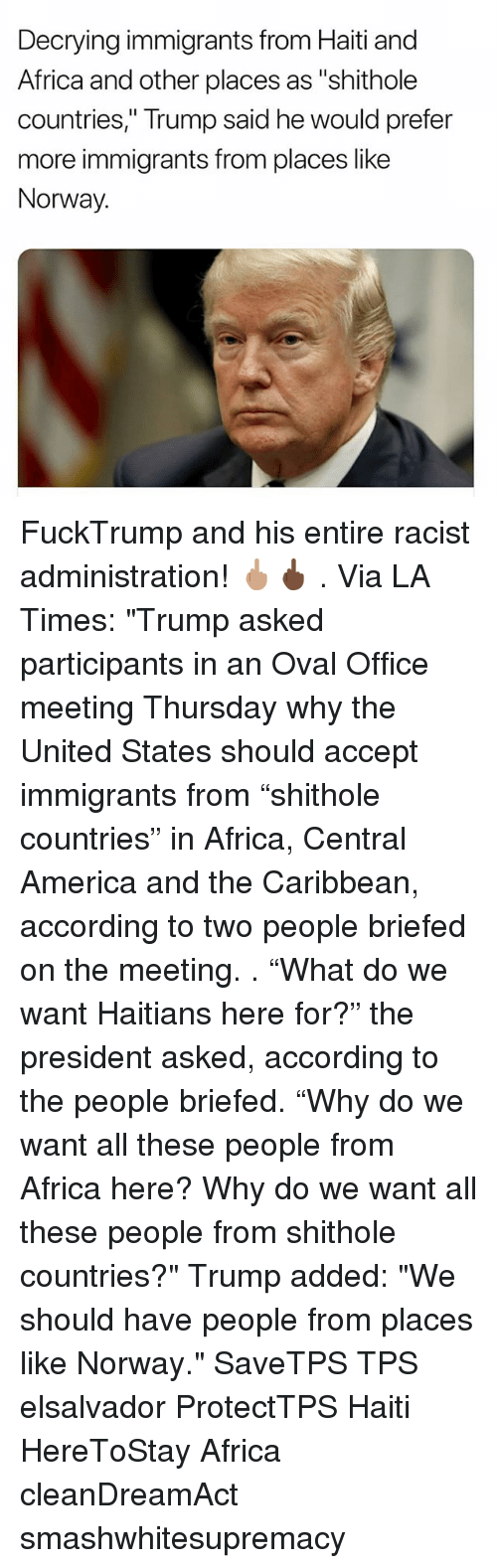 "oval office: Decrying immigrants from Haiti and  Africa and other places as ""shithole  countries,"" Trump said he would prefer  more immigrants from places like  Norway. FuckTrump and his entire racist administration! 🖕🏽🖕🏿 . Via LA Times: ""Trump asked participants in an Oval Office meeting Thursday why the United States should accept immigrants from ""shithole countries"" in Africa, Central America and the Caribbean, according to two people briefed on the meeting. . ""What do we want Haitians here for?"" the president asked, according to the people briefed. ""Why do we want all these people from Africa here? Why do we want all these people from shithole countries?"" Trump added: ""We should have people from places like Norway."" SaveTPS TPS elsalvador ProtectTPS Haiti HereToStay Africa cleanDreamAct smashwhitesupremacy"