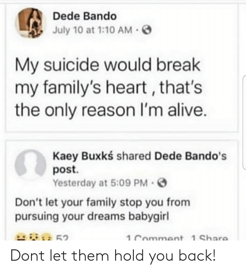 Alive, Bando, and Family: Dede Bando  July 10 at 1:10AM-S  My suicide would break  my family's heart, that's  the only reason I'm alive.  Kaey Buxkś shared Dede Bando's  post.  Yesterday at 5:09 PM.  Don't let your family stop you from  pursuing your dreams babygirl  52  1 Comment 1 Share Dont let them hold you back!