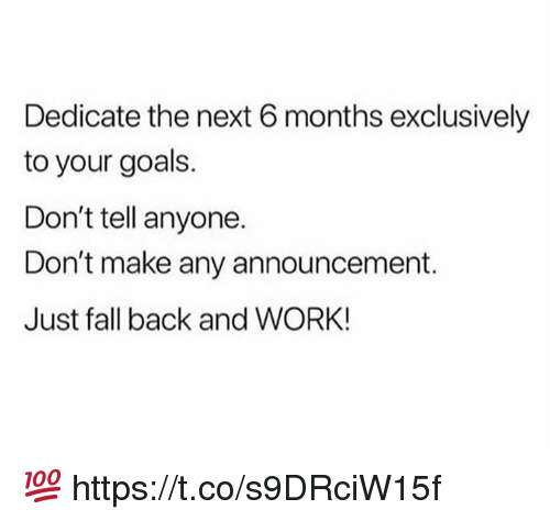 dedicate: Dedicate the next 6 months exclusively  to your goals.  Don't tell anyone.  Don't make any announcement.  Just fall back and WORK! 💯 https://t.co/s9DRciW15f