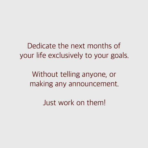 dedicate: Dedicate the next months of  your life exclusively to your goals.  Without telling anyone, or  making any announcement.  Just work on them!