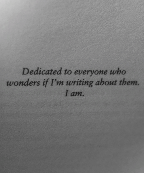 dedicated: Dedicated to everyone who  wonders if I'm writing about them.  I am.