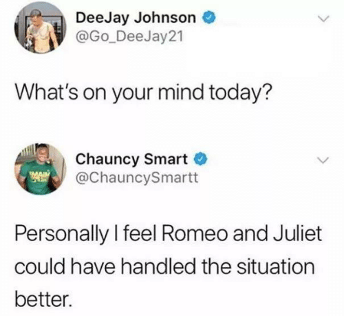juliet: DeeJay Johnson  @Go_DeeJay 21  What's on your mind today?  Chauncy Smart  @ChauncySmartt  Personally l feel Romeo and Juliet  could have handled the situation  better.