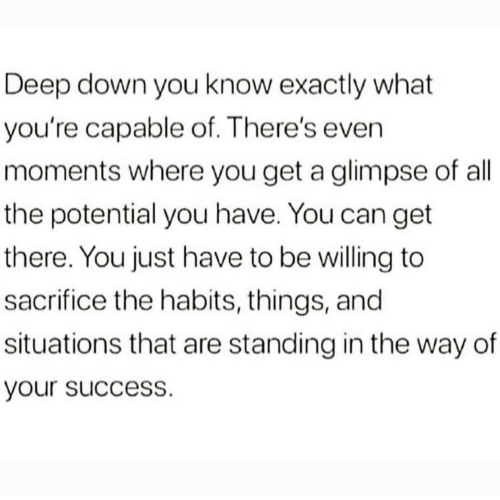 Success, All The, and Deep: Deep down you know exactly what  you're capable of. There's even  moments where you get a glimpse of all  the potential you have. You can get  there. You just have to be willing to  sacrifice the habits, things, and  situations that are standing in the way of  your success.