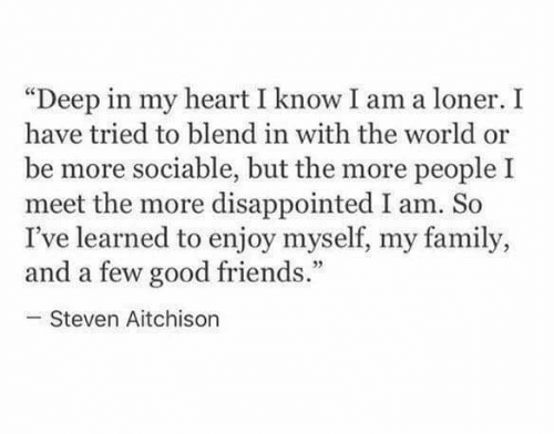 "Disappointed, Family, and Friends: ""Deep in my heart I know I am a loner. I  have tried to blend in with the world or  be more sociable, but the more people I  meet the more disappointed I am. So  I've learned to enjoy myself, my family,  and a few good friends.""  Steven Aitchison"