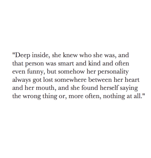 """Wrong Thing: """"Deep inside, she knew who she was, and  that person was smart and kind and often  even funny, but somehow her personality  always got lost somewhere between her heart  and her mouth, and she found herself saying  the wrong thing or, more often, nothing at all."""""""