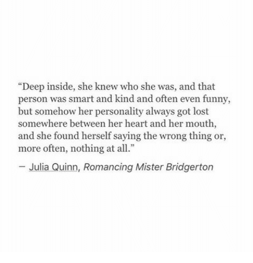 """Wrong Thing: """"Deep inside, she knew who she was, and that  person was smart and kind and often even funny,  but somehow her personality always got lost  somewhere between her heart and her mouth,  and she found herself saying the wrong thing or  more often, nothing at all.""""  Julia Quinn, Romancing Mister Bridgerton"""