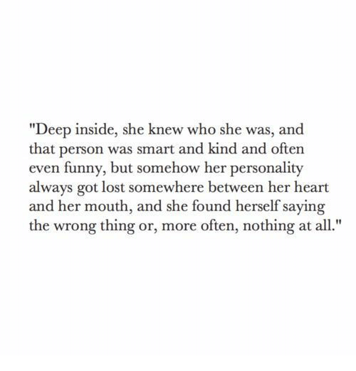 """Wrong Thing: """"Deep inside, she knew who she was, and  that person was smart and kind and often  even funny, but somehow her personality  always got lost somewhere between her heart  and her mouth, and she found herself saying  the wrong thing or, more often, nothing at al"""
