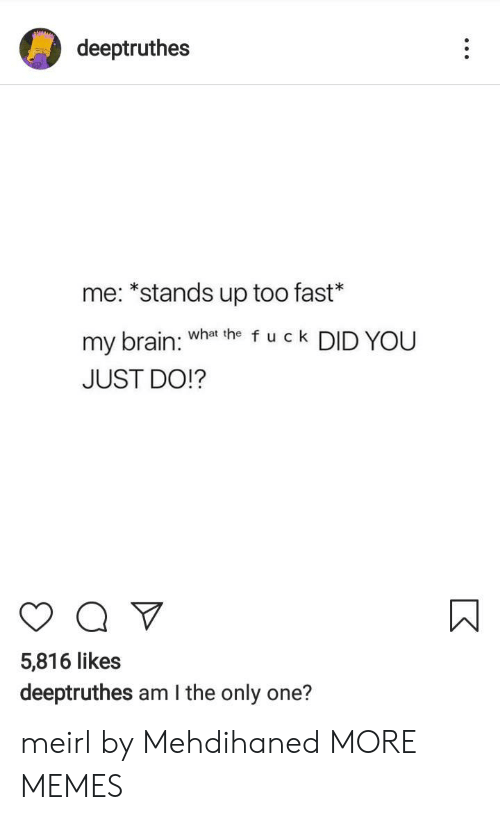 Am I the Only One: deeptruthes  me: *stands up too fast*  my brain: Wha he f u c k DID YOU  JUST DO!?  5,816 likes  deeptruthes am I the only one? meirl by Mehdihaned MORE MEMES