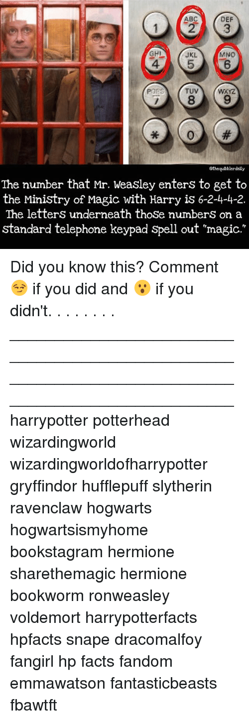Underneathe: DEF  ABC  MNO  JKL  TUV  POPS  Gthequibblerdaily  The number that Mr. Weasley enters to get to  the Ministry of Magic with Harry is 6-2-4-4-2.  The letters underneath those numbers on a  standard telephone keypad spell out mmagic. Did you know this? Comment 😏 if you did and 😮 if you didn't. . . . . . . . __________________________________________________ __________________________________________________ harrypotter potterhead wizardingworld wizardingworldofharrypotter gryffindor hufflepuff slytherin ravenclaw hogwarts hogwartsismyhome bookstagram hermione sharethemagic hermione bookworm ronweasley voldemort harrypotterfacts hpfacts snape dracomalfoy fangirl hp facts fandom emmawatson fantasticbeasts fbawtft